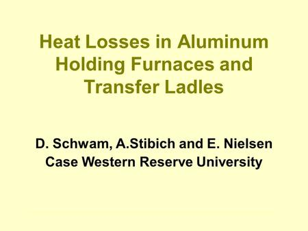Heat Losses in Aluminum Holding Furnaces and Transfer Ladles D. Schwam, A.Stibich and E. Nielsen Case Western Reserve University.