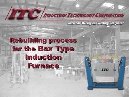 Rebuilding process for the Box Type Induction Furnace.