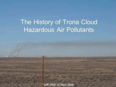 "The History of Trona Cloud Hazardous Air Pollutants ""Left Click"" to Next Slide."