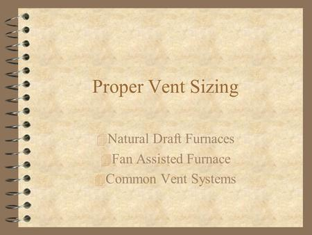 Proper Vent Sizing 4 Natural Draft Furnaces 4 Fan Assisted Furnace 4 Common Vent Systems.