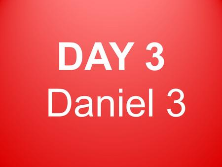 DAY 3 Daniel 3. King Nebuchadnezzar made a tall image of gold and placed it in the plain of Dura.