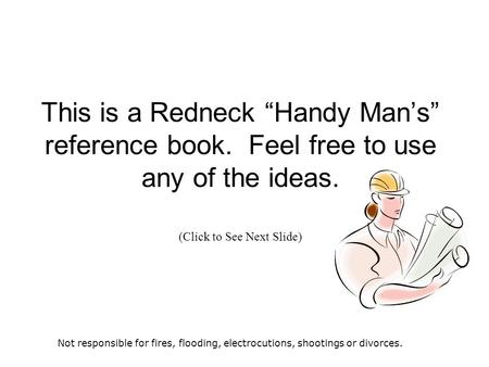 "This is a Redneck ""Handy Man's"" reference book. Feel free to use any of the ideas. (Click to See Next Slide) Not responsible for fires, flooding, electrocutions,"