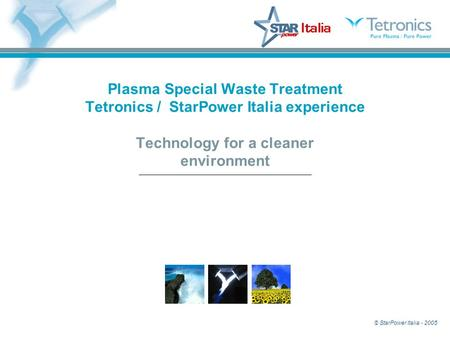© StarPower Italia - 2005 Plasma Special Waste Treatment Tetronics / StarPower Italia experience Technology for a cleaner environment.