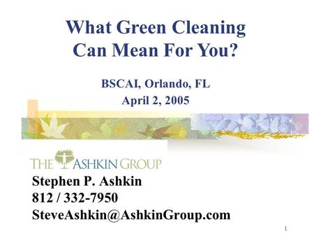1 Stephen P. Ashkin 812 / 332-7950 What Green Cleaning Can Mean For You? BSCAI, Orlando, FL April 2, 2005.