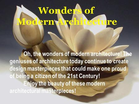 Wonders of Modern Architecture Oh, the wonders of modern architecture! The geniuses of architecture today continue to create design masterpieces that.