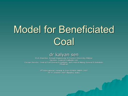 Model for Beneficiated Coal dr kalyan sen Prof. Emeritus, Bengal Engineering & Science University,Shibpur Director, Central Coalfields Ltd. Former Director,