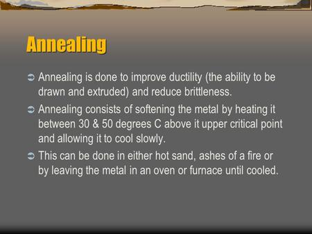 Annealing  Annealing is done to improve ductility (the ability to be drawn and extruded) and reduce brittleness.  Annealing consists of softening the.
