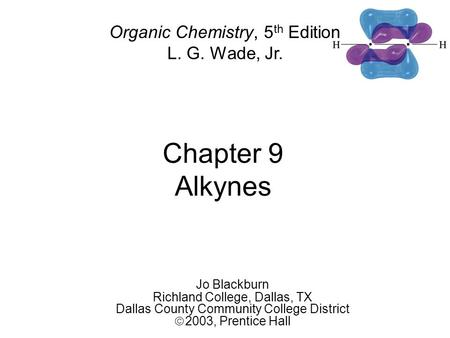Chapter 9 Alkynes Jo Blackburn Richland College, Dallas, TX Dallas County Community College District  2003,  Prentice Hall Organic Chemistry, 5 th Edition.