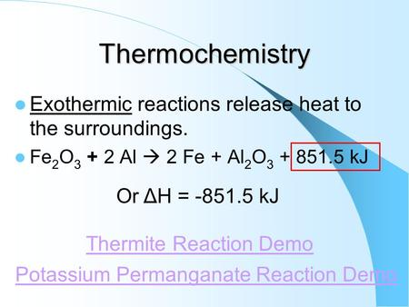 Thermochemistry Exothermic reactions release heat to the surroundings. Fe 2 O 3 + 2 Al  2 Fe + Al 2 O 3 + 851.5 kJ Potassium Permanganate Reaction Demo.