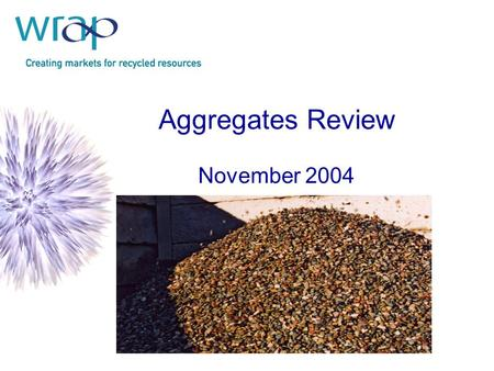 "Aggregates Review November 2004. Charged with addressing Objective 1 of the ALSF: ""To minimise the demand for primary aggregates"" A simple approach……."