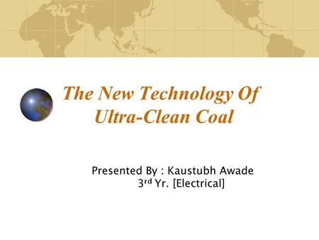 The New Technology Of Ultra-Clean Coal Presented By : Kaustubh Awade 3 rd Yr. [Electrical]