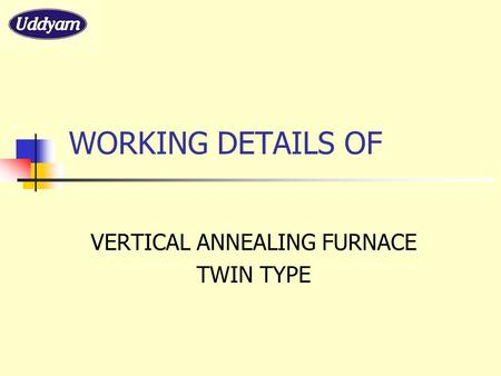 WORKING DETAILS OF VERTICAL ANNEALING FURNACE TWIN TYPE.