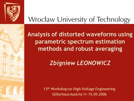 Analysis of distorted waveforms using parametric spectrum estimation methods and robust averaging Zbigniew LEONOWICZ 13 th Workshop on High Voltage Engineering.