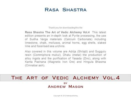 Copyright © 2012 Neterapublishing Rasa Shastra The Art of Vedic Alchemy Vol.4 This latest edition presents an in-depth look at Pyrite processing, the use.