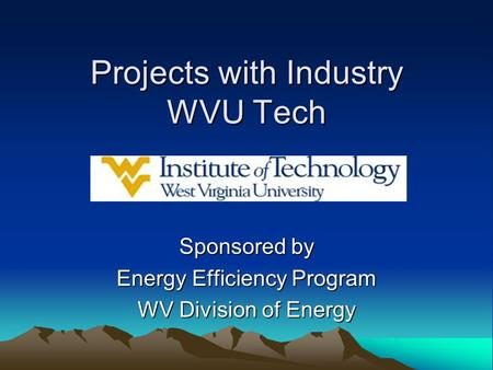 Projects with Industry WVU Tech Sponsored by Energy Efficiency Program WV Division of Energy.