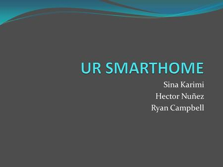 Sina Karimi Hector Nuñez Ryan Campbell. Overview Why UR SmartHome? What is UR SmartHome? How was it done? What was needed? How does it work? What can.