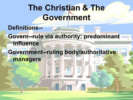 The Christian & The Government Definitions-- Govern--rule via authority; predominant influence Government--ruling body/authoritative managers.