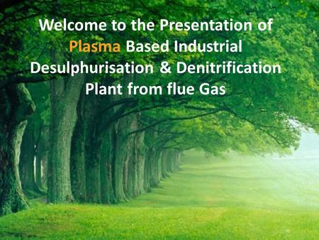 Welcome to the Presentation of Plasma Based Industrial Desulphurisation & Denitrification Plant from flue Gas.