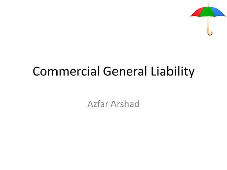 Commercial General Liability Azfar Arshad. Sources of Risks in Liability Insurance The Premises Risks The Operating Risk The Product Risk.