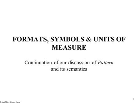 1 © Amit Mitra & Amar Gupta FORMATS, SYMBOLS & UNITS OF MEASURE Continuation of our discussion of Pattern and its semantics.