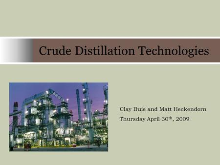 Crude Distillation Technologies Company Name Clay Buie and Matt Heckendorn Thursday April 30 th, 2009.