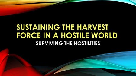 SUSTAINING THE HARVEST FORCE IN A HOSTILE WORLD SURVIVING THE HOSTILITIES.