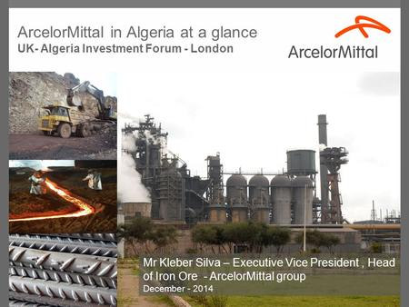 Mr Kleber Silva – Executive Vice President, Head of Iron Ore - ArcelorMittal group December - 2014 ArcelorMittal in Algeria at a glance UK- Algeria Investment.