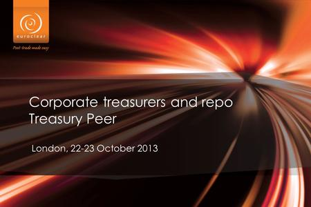 Corporate treasurers and repo Treasury Peer London, 22-23 October 2013.