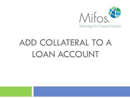 ADD COLLATERAL TO A LOAN ACCOUNT. 2 How to Add Collateral to a Loan Account? This guide will show you how to add Collateral to a Loan Account with Mifos.