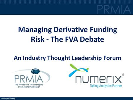 Www.prmia.org Managing Derivative Funding Risk - The FVA Debate An Industry Thought Leadership Forum.
