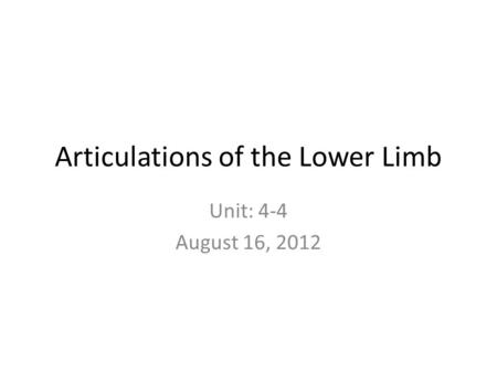 Articulations of the Lower Limb Unit: 4-4 August 16, 2012.