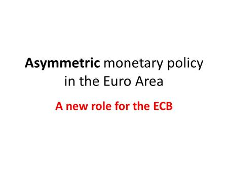 Asymmetric monetary policy in the Euro Area A new role for the ECB.