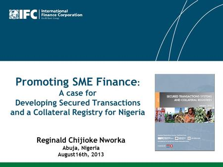 Promoting SME Finance : A case for Developing Secured Transactions and a Collateral Registry for Nigeria Reginald Chijioke Nworka Abuja, Nigeria August16th,