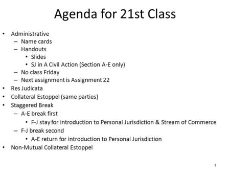 1 Agenda for 21st Class Administrative – Name cards – Handouts Slides SJ in A Civil Action (Section A-E only) – No class Friday – Next assignment is Assignment.