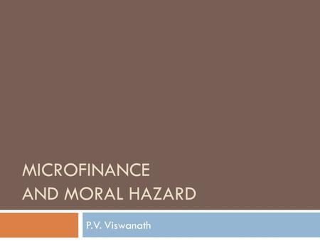 MICROFINANCE AND MORAL HAZARD P.V. Viswanath. The Problem of Moral Hazard  Moral Hazard refers to situations where the bank's risk is tied to unobservable.
