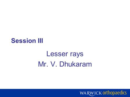 Session III Lesser rays Mr. V. Dhukaram. Warwick Orthopaedics is a centre of excellence for research, teaching and development of the treatment of musculoskeletal.