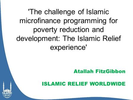 'The challenge of Islamic microfinance programming for poverty reduction and development: The Islamic Relief experience' Atallah FitzGibbon ISLAMIC RELIEF.