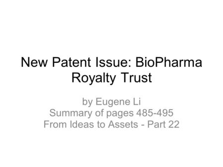 New Patent Issue: BioPharma Royalty Trust by Eugene Li Summary of pages 485-495 From Ideas to Assets - Part 22.