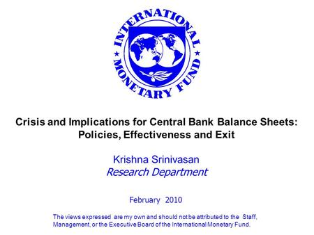 February 2010 Crisis and Implications for Central Bank Balance Sheets: Policies, Effectiveness and Exit Krishna Srinivasan Research Department The views.