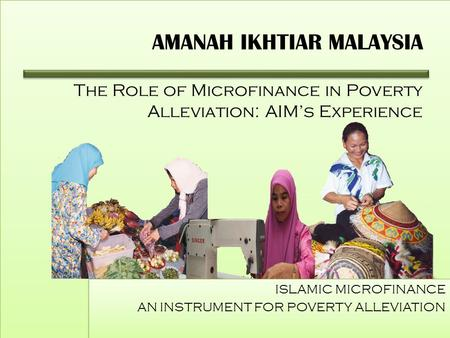 AMANAH IKHTIAR MALAYSIA The Role of Microfinance in Poverty Alleviation: AIM's Experience ISLAMIC MICROFINANCE AN INSTRUMENT FOR POVERTY ALLEVIATION ISLAMIC.