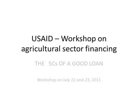 USAID – Workshop on agricultural sector financing THE5Cs OF A GOOD LOAN Workshop on July 22 and 23, 2011.