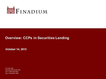 P.O. Box 560 Concord, MA 01742 USA Tel: 1-978-318-0920 Fax: 1-630-604-7394 Overview: CCPs in Securities Lending October 14, 2013.