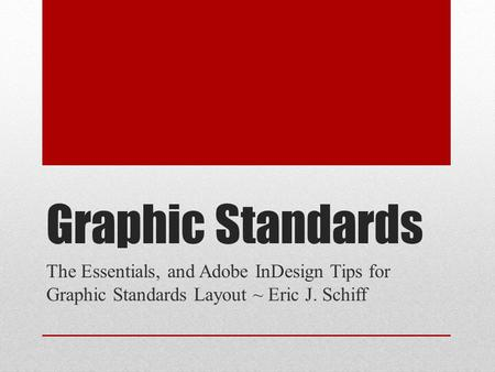Graphic Standards The Essentials, and Adobe InDesign Tips for Graphic Standards Layout ~ Eric J. Schiff.