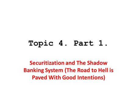 Topic 4. Part 1. Securitization and The Shadow Banking System (The Road to Hell is Paved With Good Intentions)