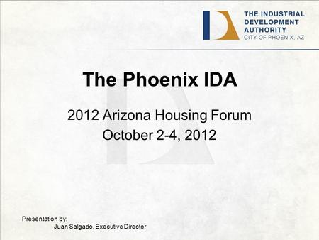 The Phoenix IDA 2012 Arizona Housing Forum October 2-4, 2012 Presentation by: Juan Salgado, Executive Director.