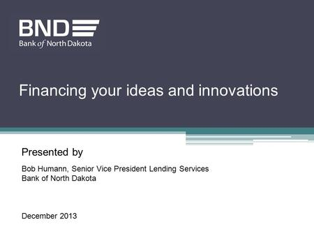 Presented by Bob Humann, Senior Vice President Lending Services Bank of North Dakota December 2013 Financing your ideas and innovations.