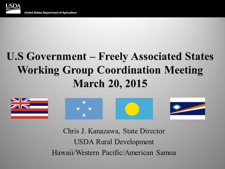 U.S Government – Freely Associated States Working Group Coordination Meeting March 20, 2015 Chris J. Kanazawa, State Director USDA Rural Development Hawaii/Western.