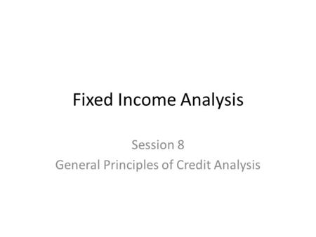 Fixed Income Analysis Session 8 General Principles of Credit Analysis.