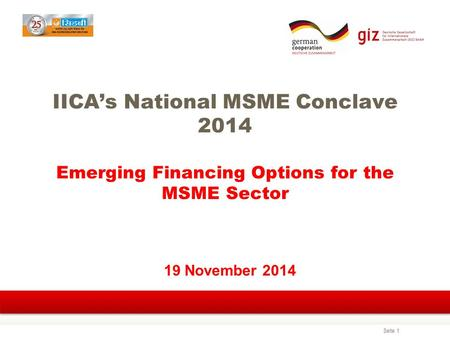 Seite 1 IICA's National MSME Conclave 2014 Emerging Financing Options for the MSME Sector 19 November 2014.