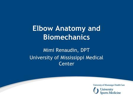 Elbow Anatomy and Biomechanics Mimi Renaudin, DPT University of Mississippi Medical Center.